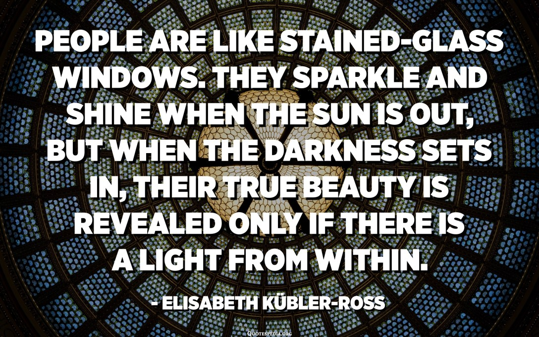 People are like stained-glass windows. They sparkle and shine when the sun is out, but when the darkness sets in, their true beauty is revealed only if there is a light from within. - Elisabeth Kübler-Ross