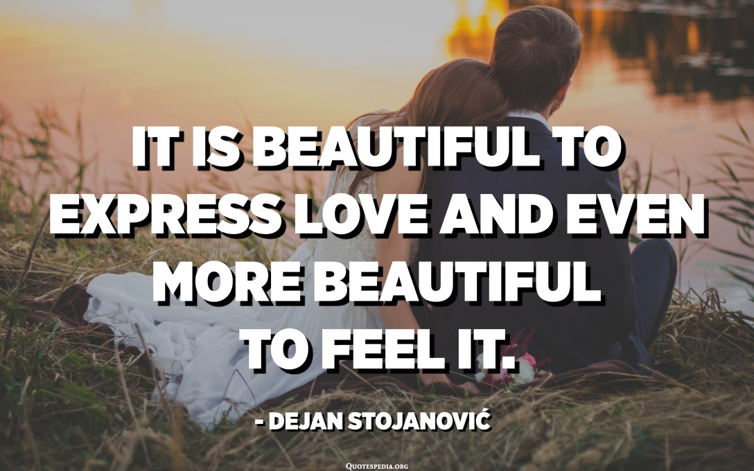 It is beautiful to express love and even more beautiful to feel it. - Dejan Stojanović