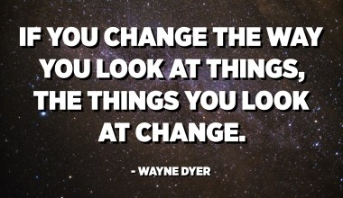 If you change the way you look at things, the things you look at change. - Wayne Dyer
