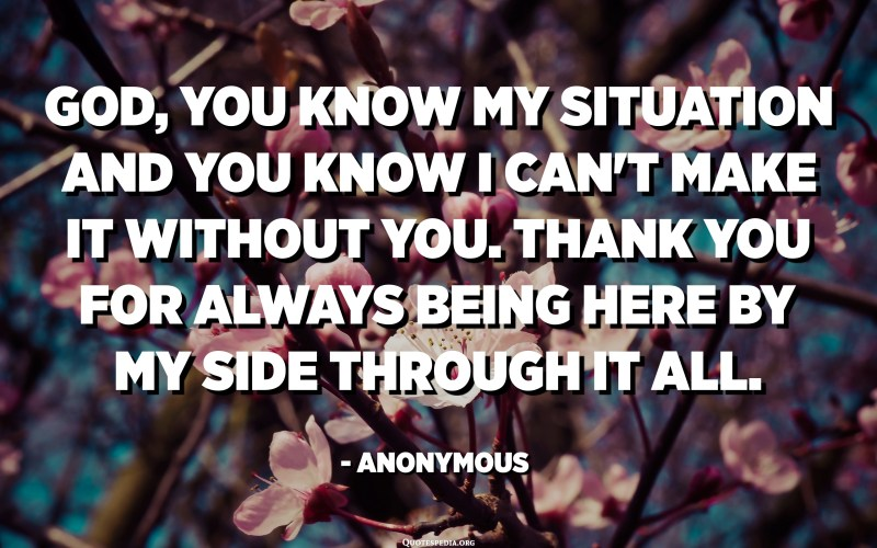 God, you know my situation and you know I can't make it without you. Thank you for always being here by my side through it all. - Anonymous