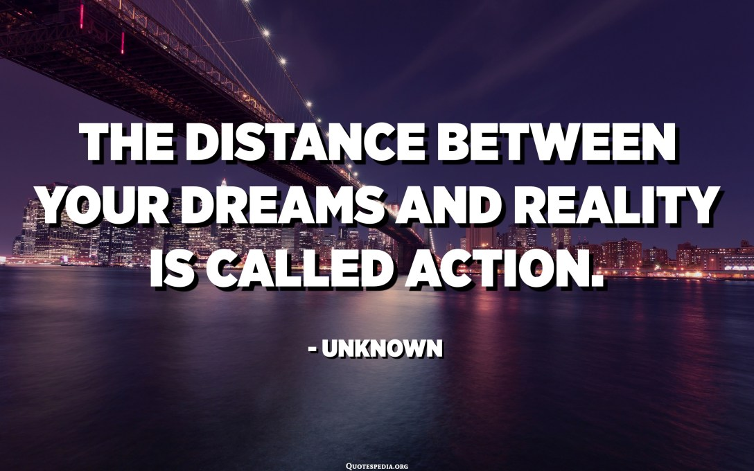 The distance between your dreams and reality is called action. - Unknown