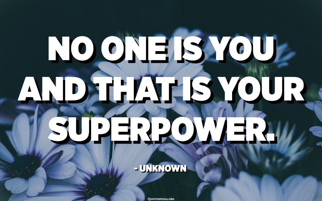 No one is you and that is your superpower. - Unknown