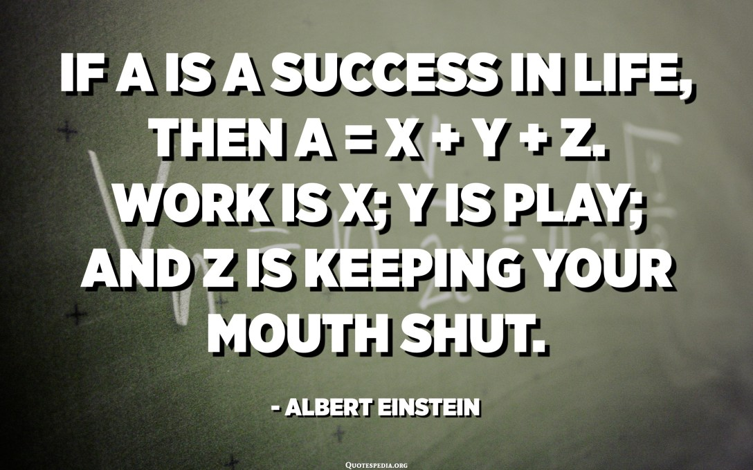 If A is a success in life, then A equals x plus y plus z. Work is x; y is play; and z is keeping your mouth shut. - Albert Einstein