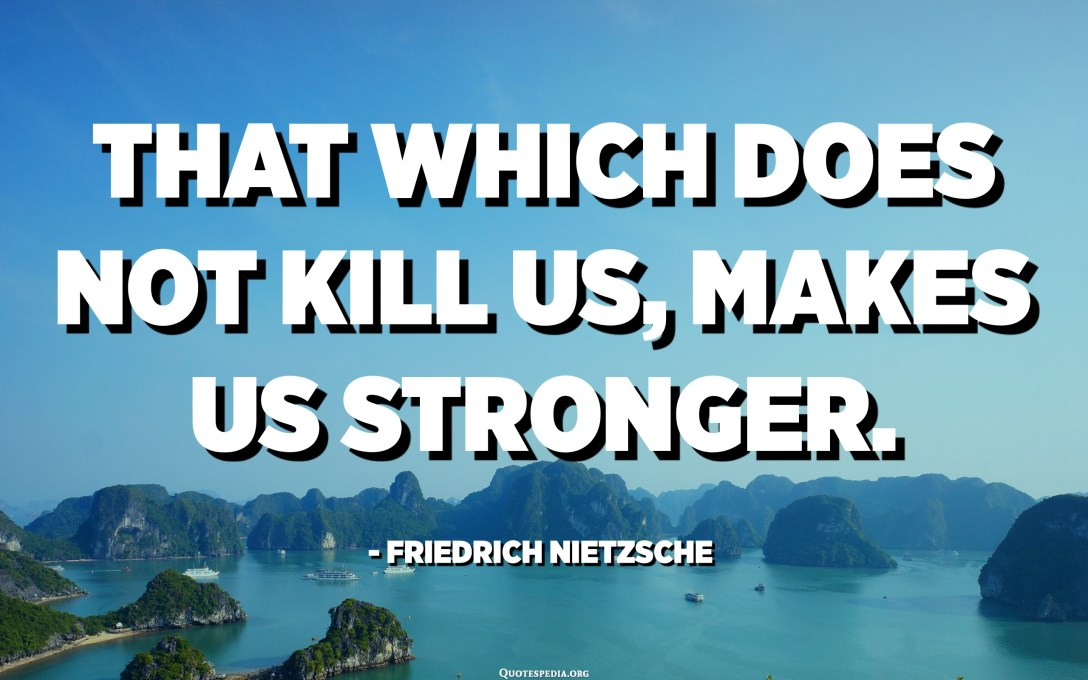 That which does not kill us, makes us stronger. - Friedrich Nietzsche