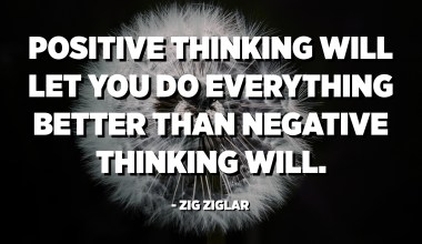 Positive thinking will let you do everything better than negative thinking will. - Zig Ziglar