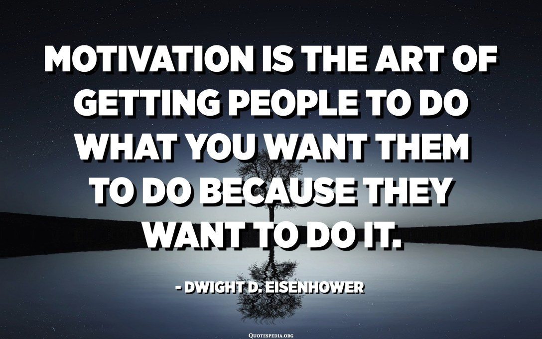 Motivation is the art of getting people to do what you want them to do because they want to do it. - Dwight D. Eisenhower