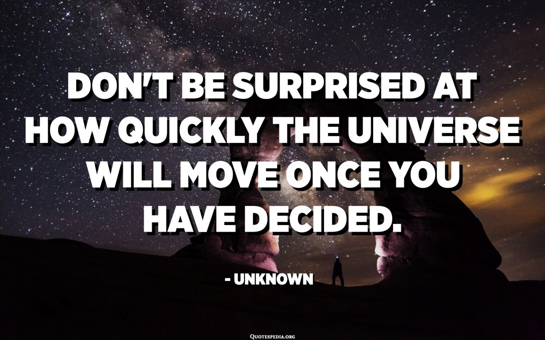 Don't be surprised at how quickly the universe will move once you have decided. - Unknown