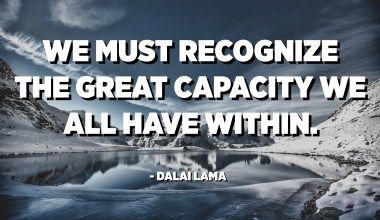 We must recognize the great capacity we all have within. - Dalai Lama
