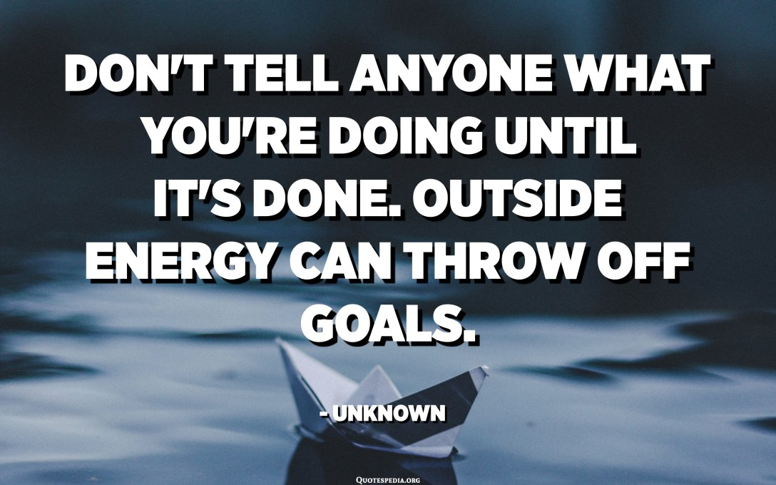 Don't tell anyone what you're doing until it's done. Outside energy can throw off goals. - Unknown