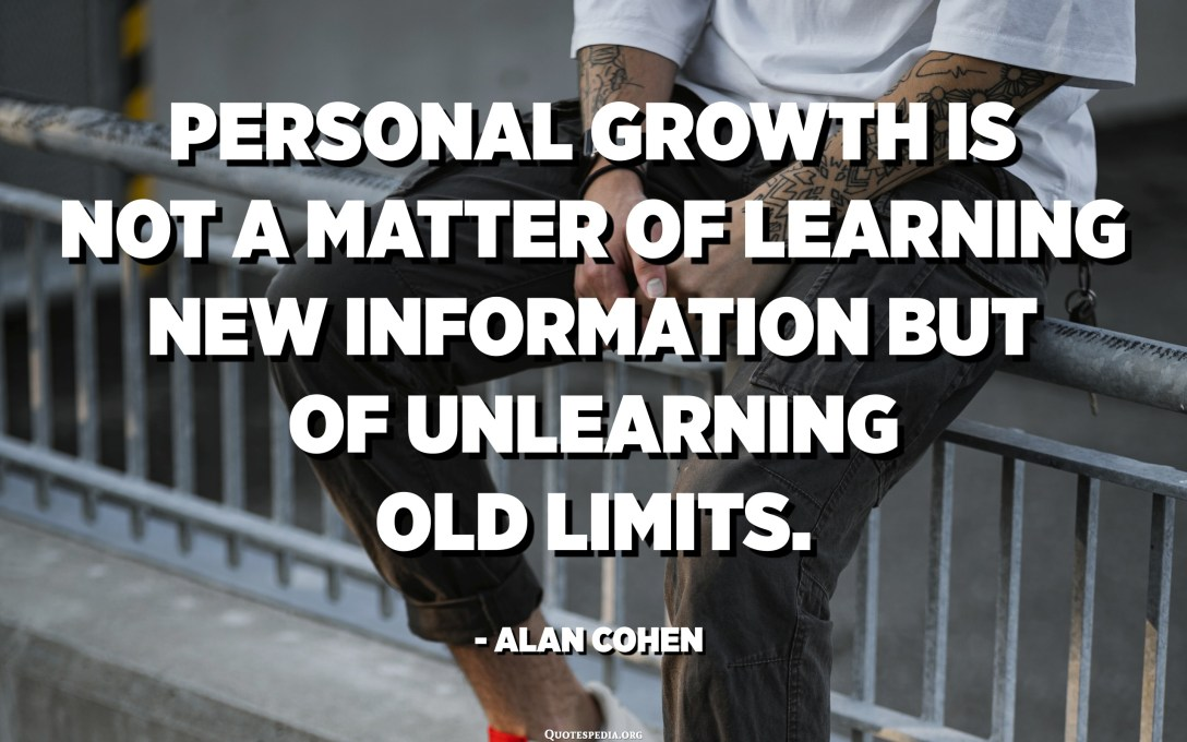 Personal growth is not a matter of learning new information but of unlearning old limits. - Alan Cohen