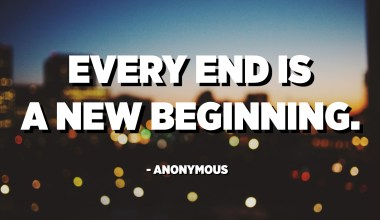 Every end is a new beginning. - Anonymous
