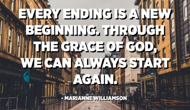 Every ending is a new beginning. Through the grace of God, we can always start again. - Marianne Williamson
