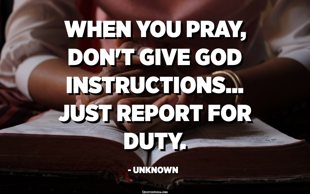 When you pray, don't give God instructions... Just report for duty. - Unknown