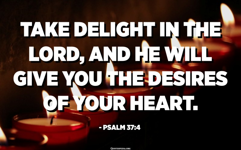 Take delight in the LORD, and he will give you the desires of your heart. - Psalm 37:4