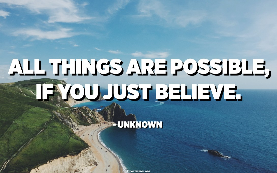 All things are possible, if you just believe. - Unknown