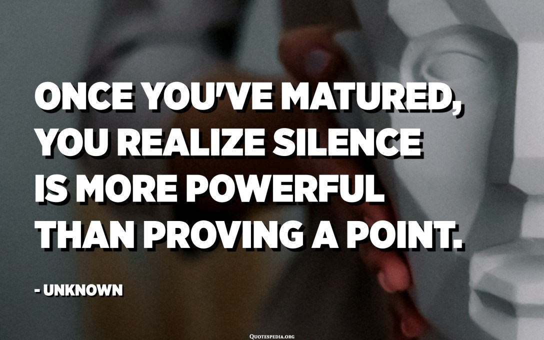 Once you've matured, you realize silence is more powerful than proving a point. - Unknown
