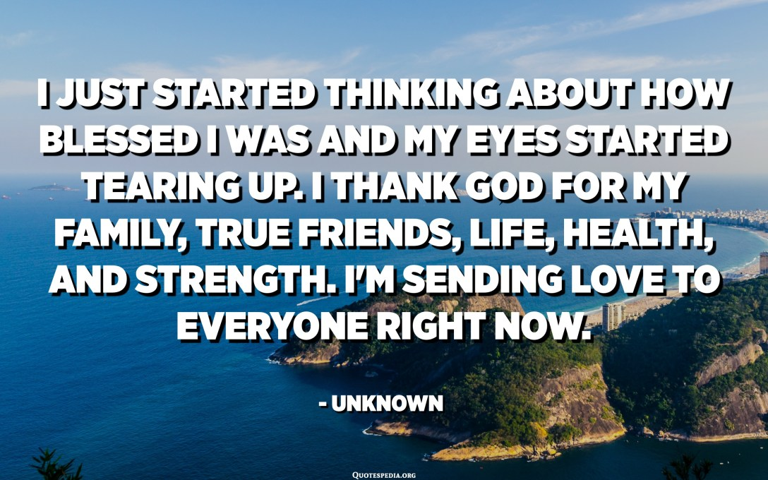 I just started thinking about how blessed I was and my eyes started tearing up. I thank God for my family, true friends, life, health, and strength. I'm sending love to everyone right now. - Unknown