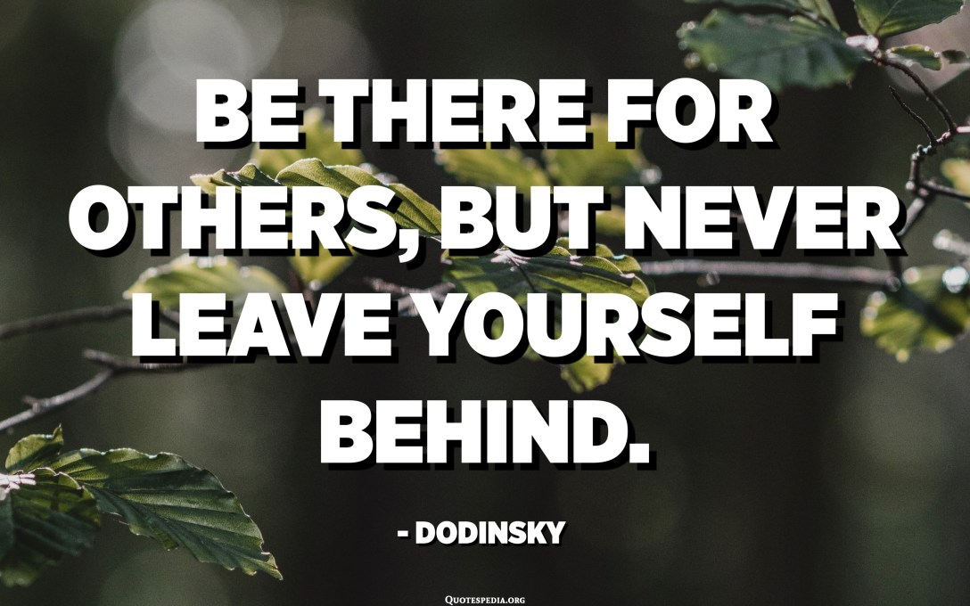 Be there for others, but never leave yourself behind. - Dodinsky