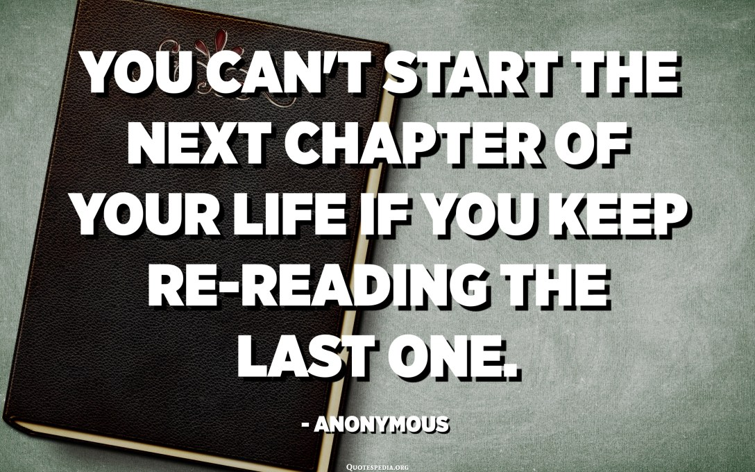 You can't start the next chapter of your life if you keep re-reading the last one. - Anonymous