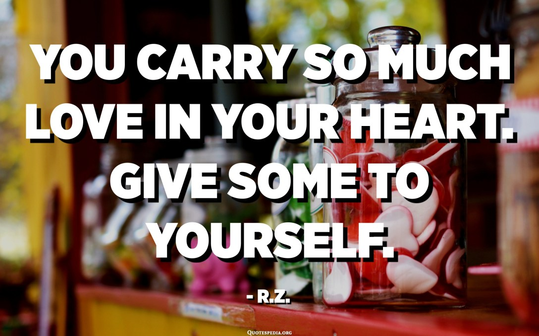 You carry so much love in your heart. Give some to yourself. - R.Z.