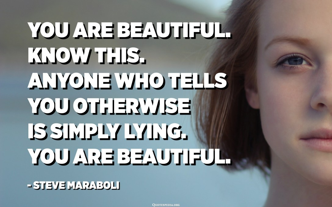 You are beautiful. Know this. Anyone who tells you otherwise is simply lying. You are beautiful. - Steve Maraboli