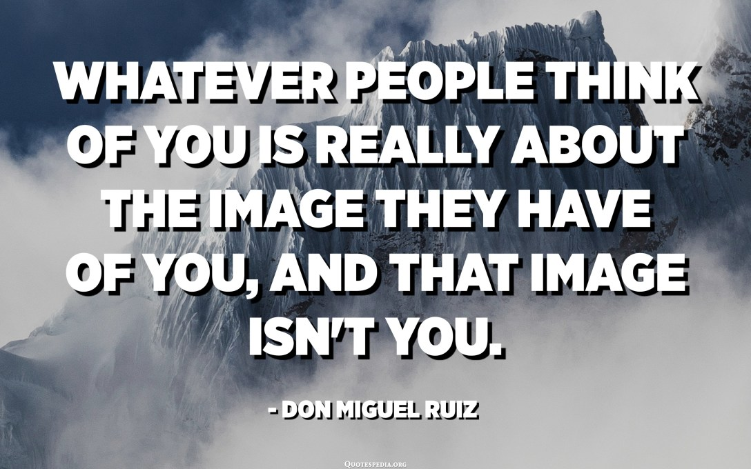 Whatever people think of you is really about the image they have of you, and that image isn't you. - Don Miguel Ruiz