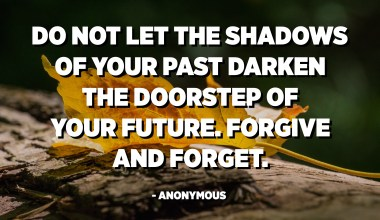 Do not let the shadows of your past darken the doorstep of your future. Forgive and forget. - Anonymous