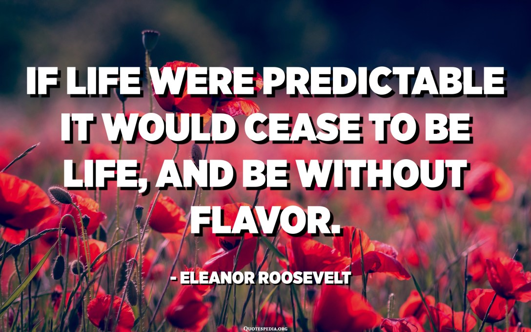 If life were predictable it would cease to be life, and be without flavor. - Eleanor Roosevelt