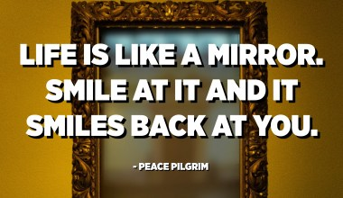 Life is like a mirror. Smile at it and it smiles back at you. - Peace Pilgrim