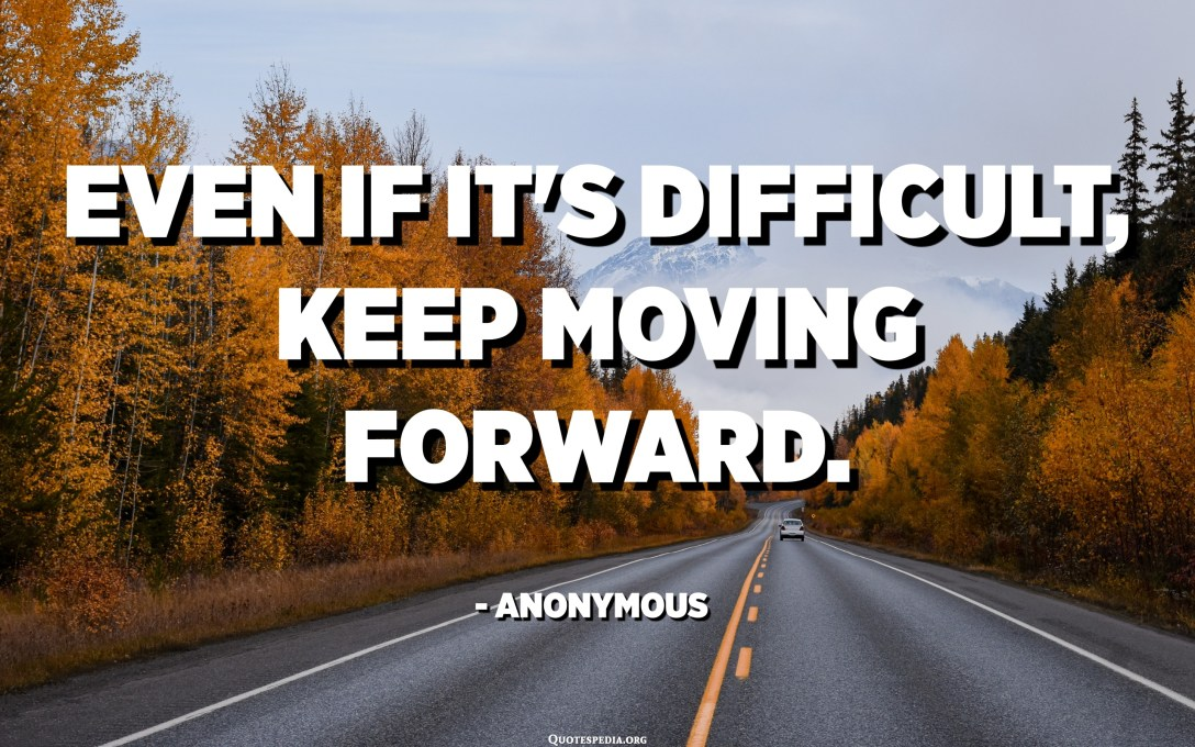 Even if it's difficult, keep moving forward. - Anonymous