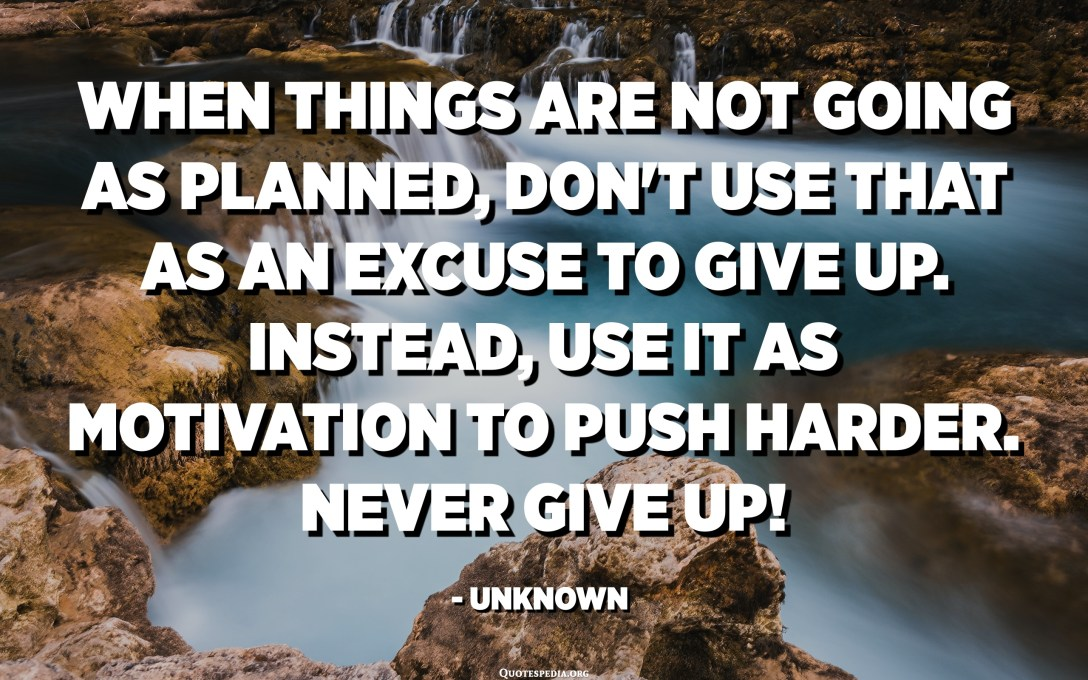 When things are not going as planned, don't use that as an excuse to give up. Instead, use it as motivation to push harder. Never give up! - Unknown