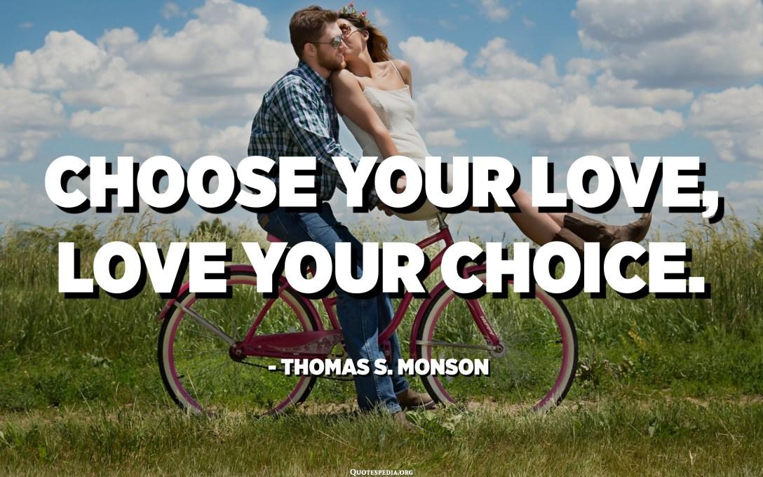 Choose your love, Love your choice. - Thomas S. Monson