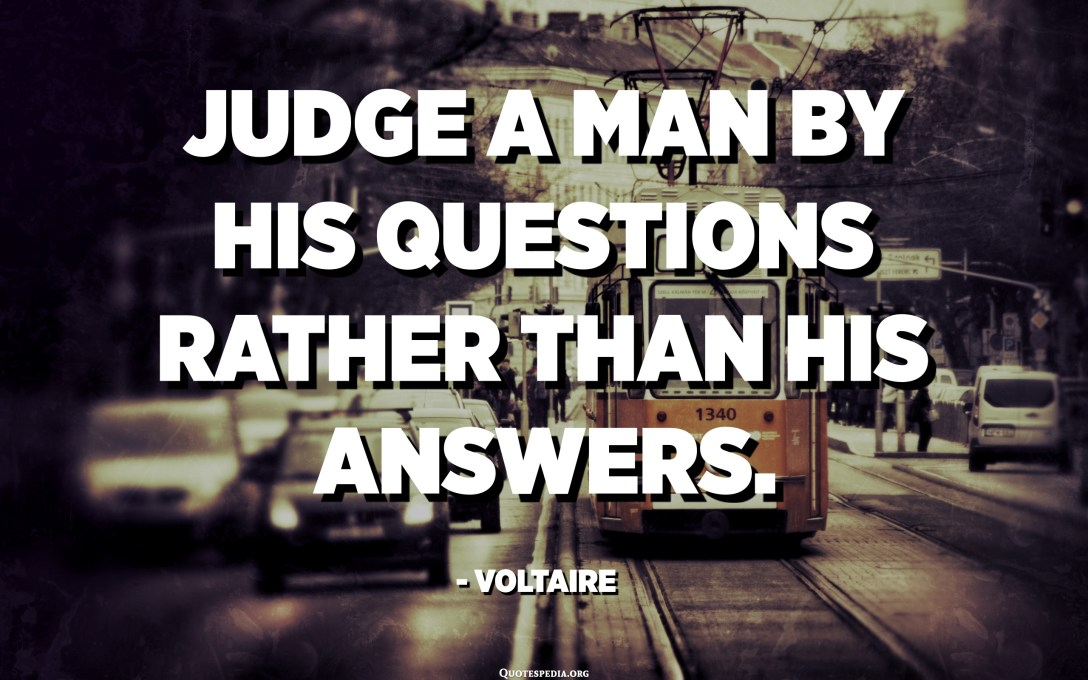 Judge a man by his questions rather than his answers. - Voltaire