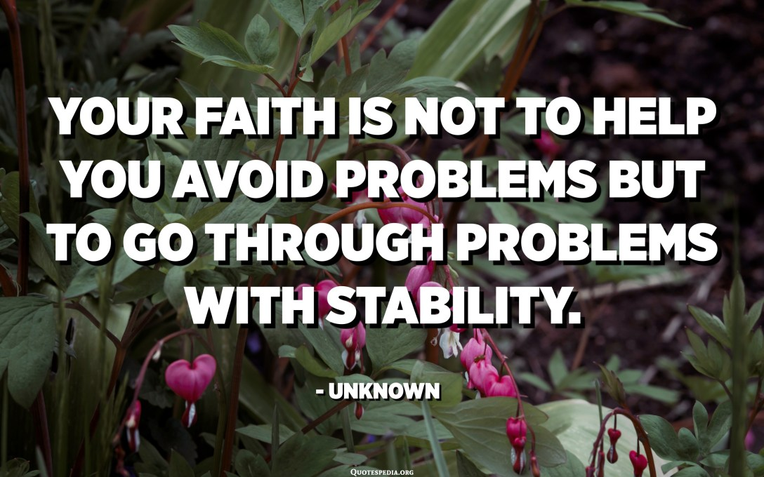 Your faith is not to help you avoid problems but to go through problems with stability. - Unknown