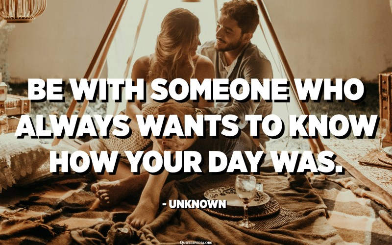 Be with someone who always wants to know how your day was. - Unknown