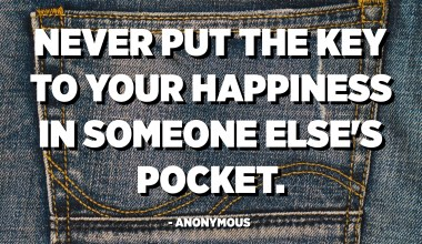 Never put the key to your happiness in someone else's pocket. - Anonymous