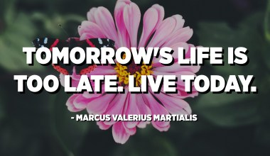 Tomorrow's life is too late. Live today. - Marcus Valerius Martialis