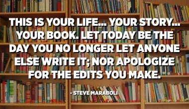 This is your life... your story... your book. Let today be the day you no longer let anyone else write it; nor apologize for the edits you make. - Steve Maraboli