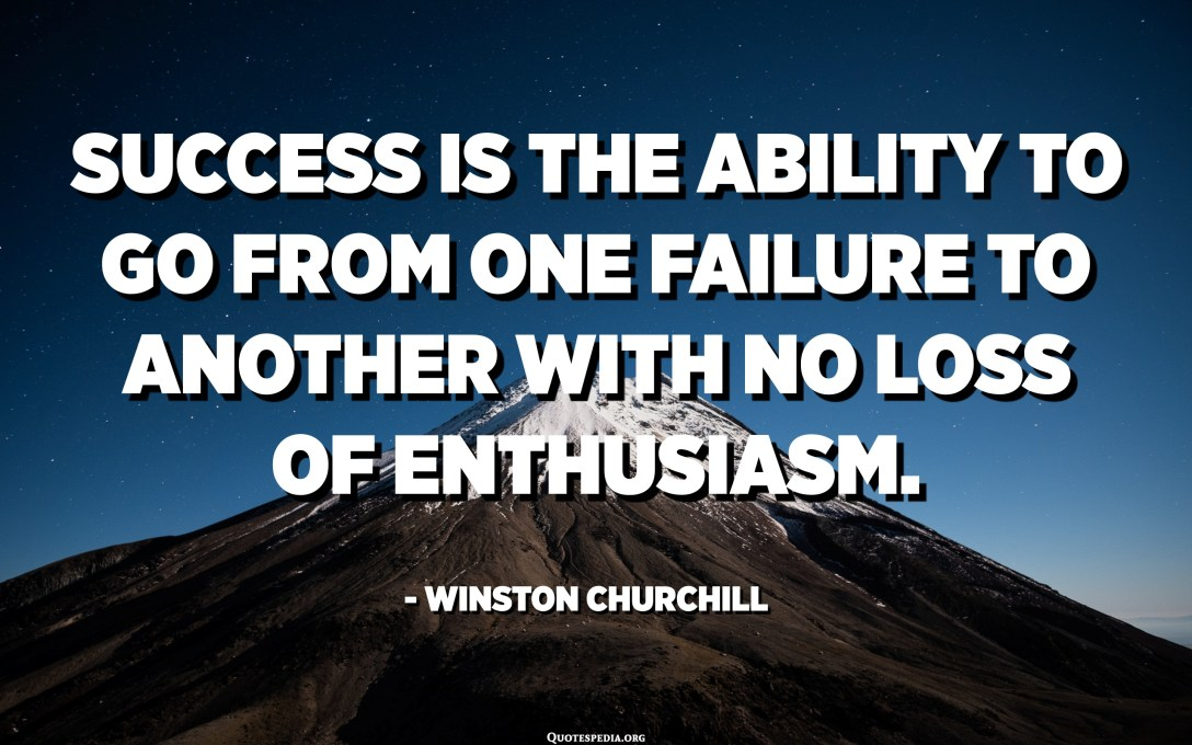 Success is the ability to go from one failure to another with no loss of enthusiasm. - Winston Churchill