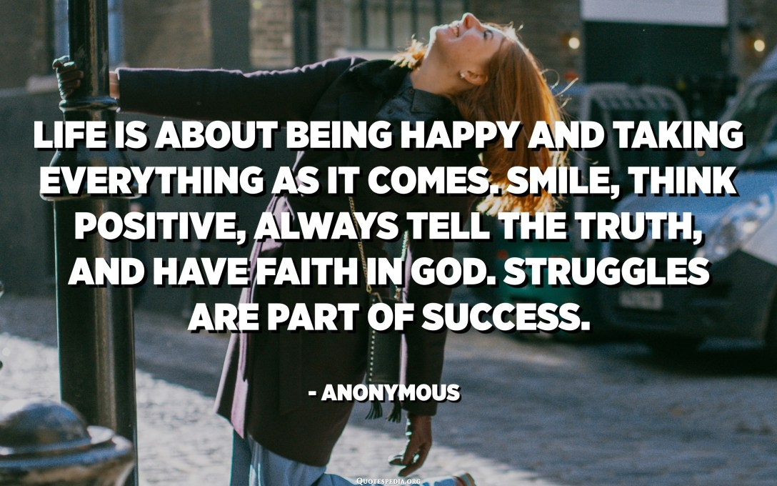 Life is about being happy and taking everything as it comes. Smile, think positive, always tell the truth, and have faith in God. Struggles are part of success. - Anonymous