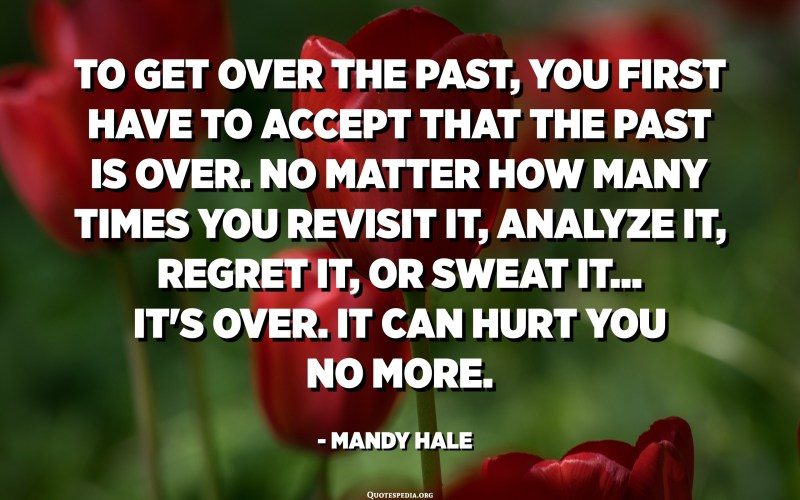 To get over the past, you first have to accept that the past is over. No matter how many times you revisit it, analyze it, regret it, or sweat it... it's over. It can hurt you no more. - Mandy Hale