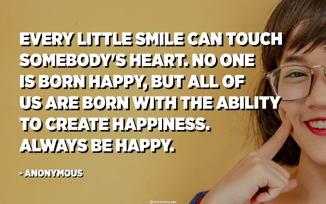Every little smile can touch somebody's heart. No one is born happy, but all of us are born with the ability to create happiness. Always be happy. - Anonymous