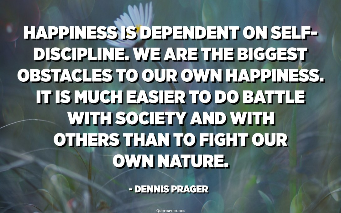 Happiness is dependent on self-discipline. We are the biggest obstacles to our own happiness. It is much easier to do battle with society and with others than to fight our own nature. - Dennis Prager