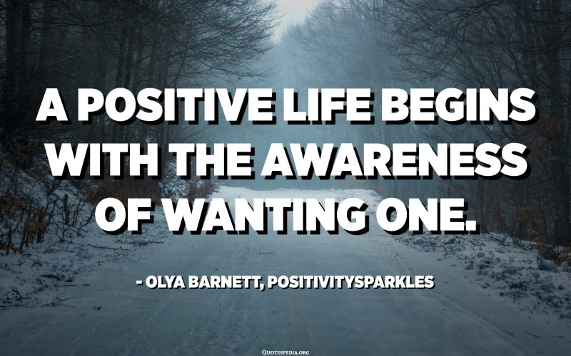 A positive life begins with the awareness of wanting one. - Olya Barnett, Positivitysparkles