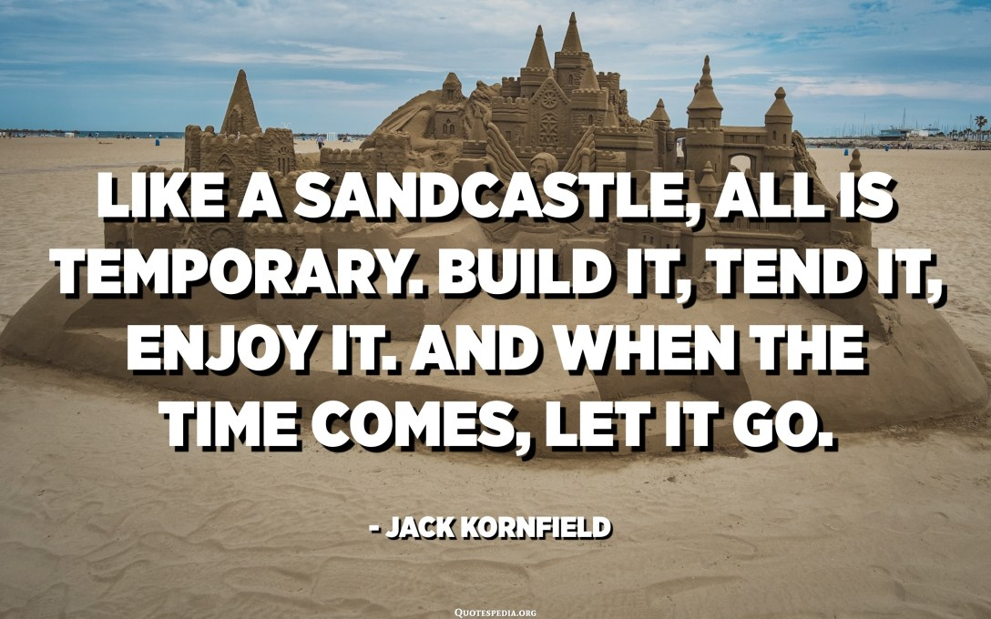 Like a sandcastle, all is temporary. Build it, tend it, enjoy it. And when the time comes, let it go. - Jack Kornfield