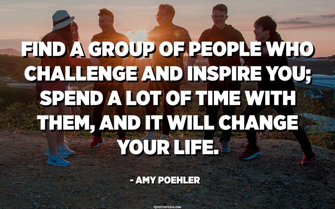 Find a group of people who challenge and inspire you; spend a lot of time with them, and it will change your life. - Amy Poehler