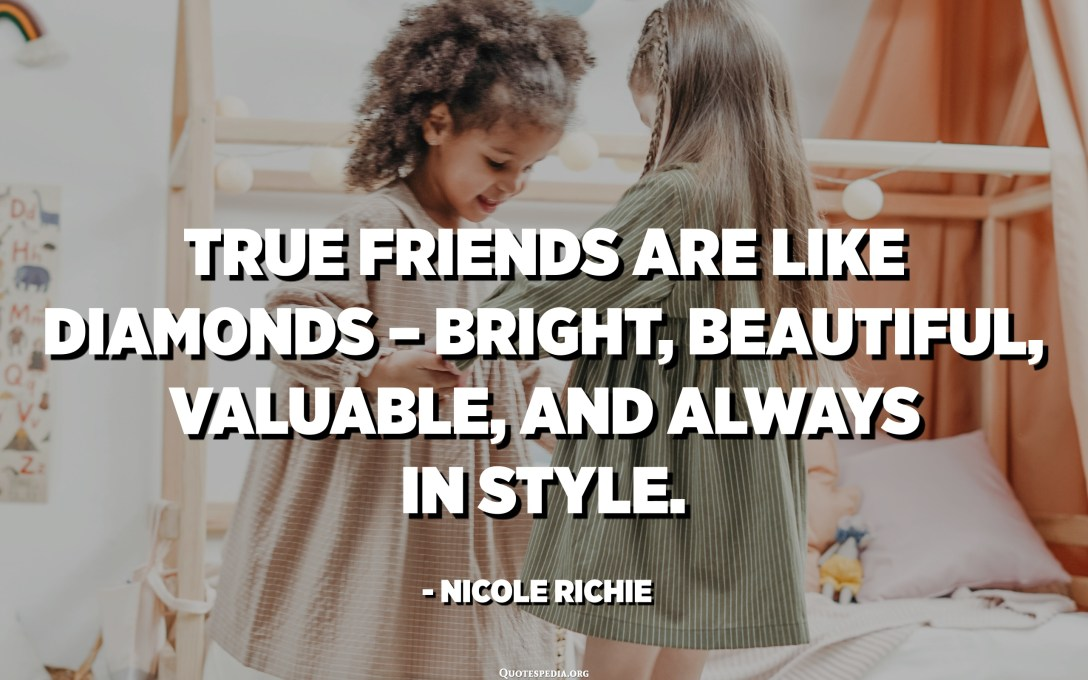 True friends are like diamonds – bright, beautiful, valuable, and always in style. - Nicole Richie
