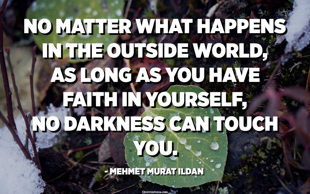 No matter what happens in the outside world, as long as you have faith in yourself, no darkness can touch you. - Mehmet Murat ildan