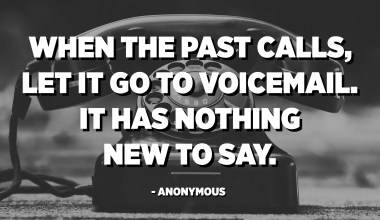 When the past calls, let it go to voicemail. It has nothing new to say. - Anonymous