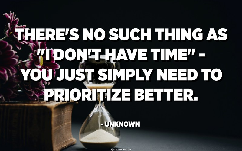 """There's no such thing as """"I don't have time"""" - You just simply need to prioritize better. - Unknown"""